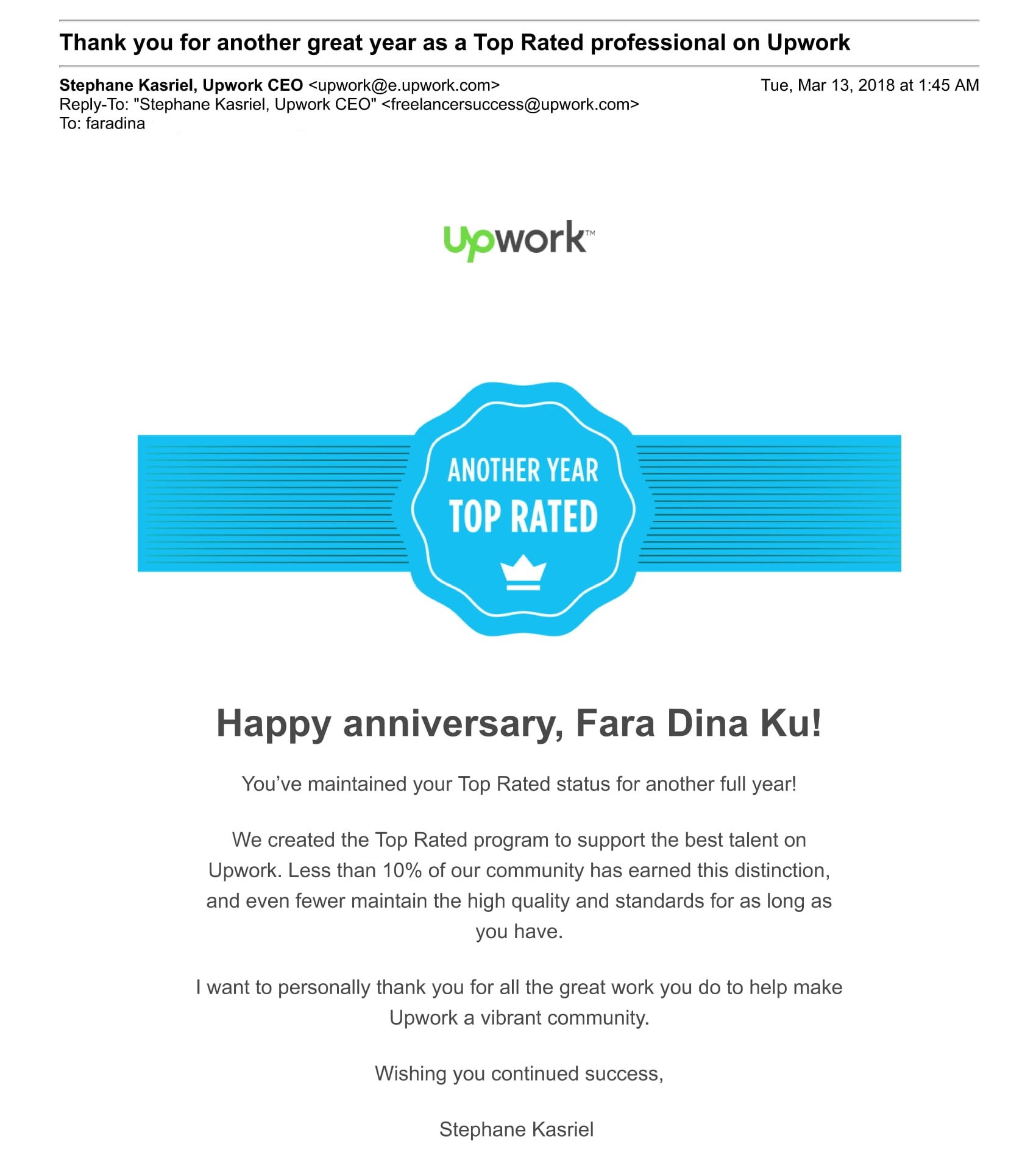 Happy anniversary, Fara Dina Ku! You've maintained your Top Rated status for another full year! We created the Top Rated program to support the best talent on Upwork. Less than 10% of our community has earned this distinction, and even fewer maintain the high quality and standards for as long as you have. I want to personally thank you for all the great work you do to help make Upwork a vibrant community. Wishing you continued success, Stephane Kasriel  CEO, Upwork